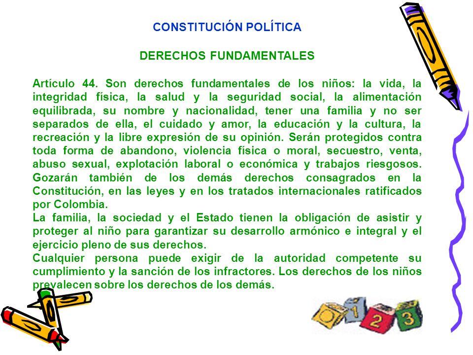 CONSTITUCIÓN POLÍTICA DERECHOS FUNDAMENTALES Artículo 44. Son derechos fundamentales de los niños: la vida, la integridad física, la salud y la seguri