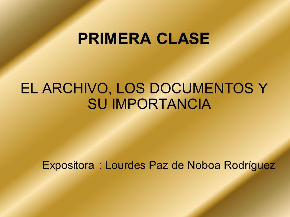 PRIMERA CLASE EL ARCHIVO, LOS DOCUMENTOS Y SU IMPORTANCIA Expositora : Lourdes Paz de Noboa Rodríguez