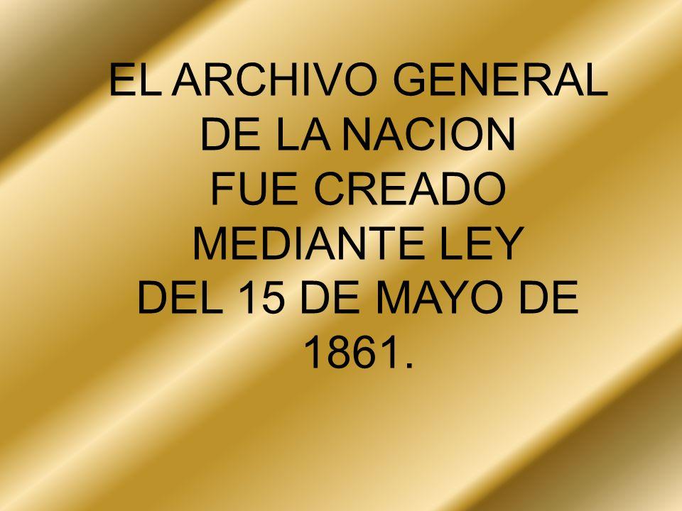 EL ARCHIVO GENERAL DE LA NACION FUE CREADO MEDIANTE LEY DEL 15 DE MAYO DE 1861.