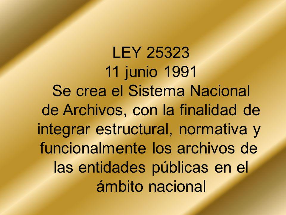 LEY 25323 11 junio 1991 Se crea el Sistema Nacional de Archivos, con la finalidad de integrar estructural, normativa y funcionalmente los archivos de