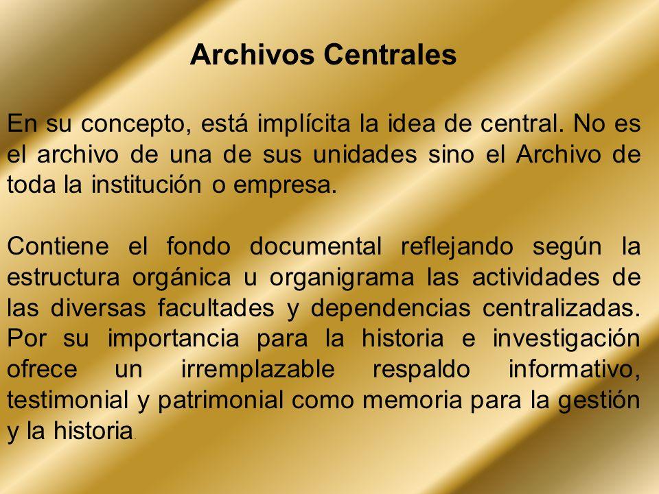 Archivos Centrales En su concepto, está implícita la idea de central. No es el archivo de una de sus unidades sino el Archivo de toda la institución o