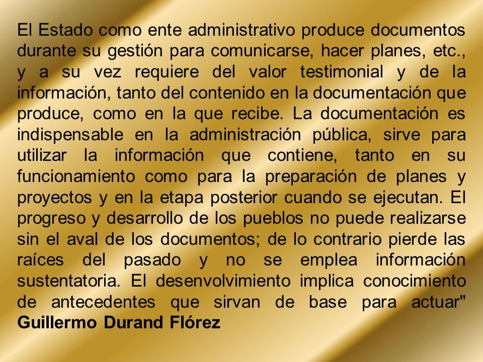 El Estado como ente administrativo produce documentos durante su gestión para comunicarse, hacer planes, etc., y a su vez requiere del valor testimoni