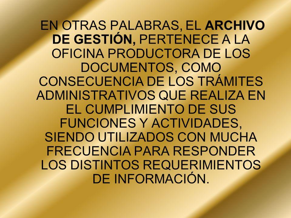 EN OTRAS PALABRAS, EL ARCHIVO DE GESTIÓN, PERTENECE A LA OFICINA PRODUCTORA DE LOS DOCUMENTOS, COMO CONSECUENCIA DE LOS TRÁMITES ADMINISTRATIVOS QUE R