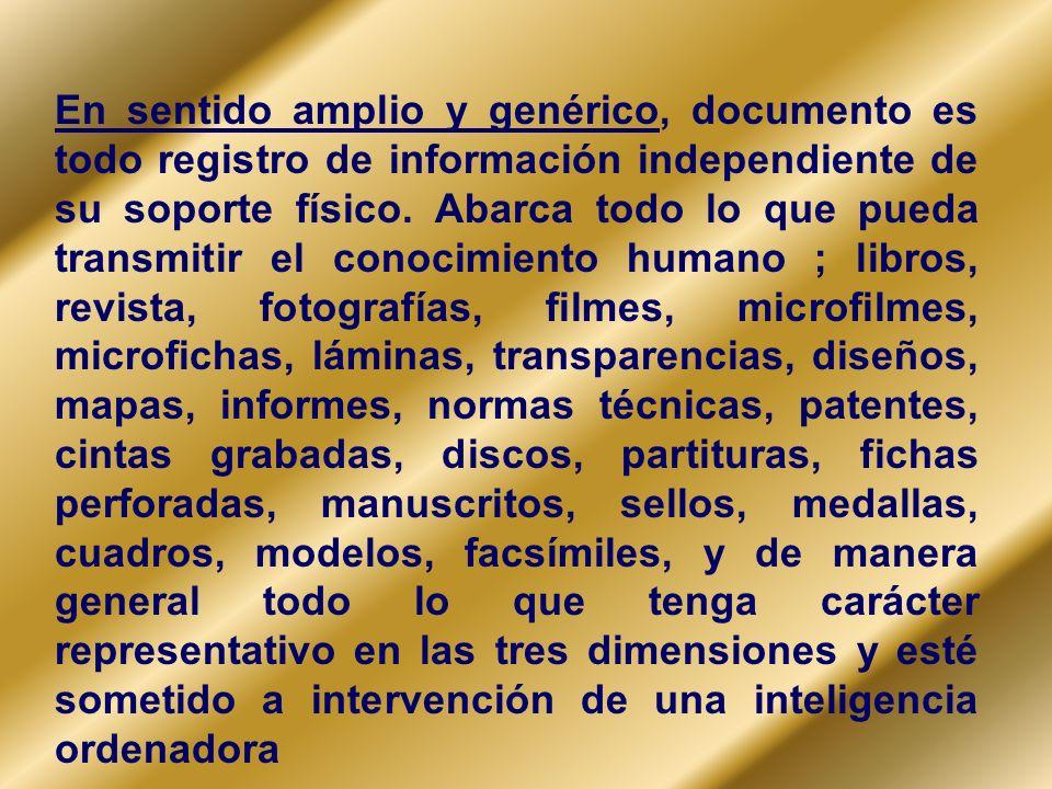 En sentido amplio y genérico, documento es todo registro de información independiente de su soporte físico. Abarca todo lo que pueda transmitir el con