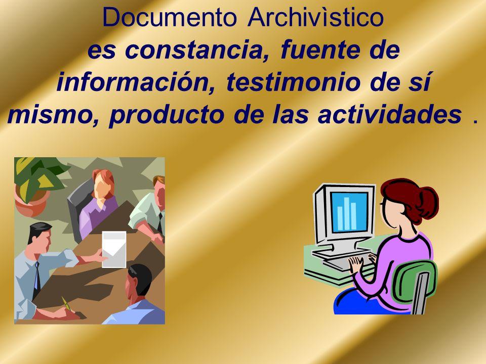 Documento Archivìstico es constancia, fuente de información, testimonio de sí mismo, producto de las actividades.