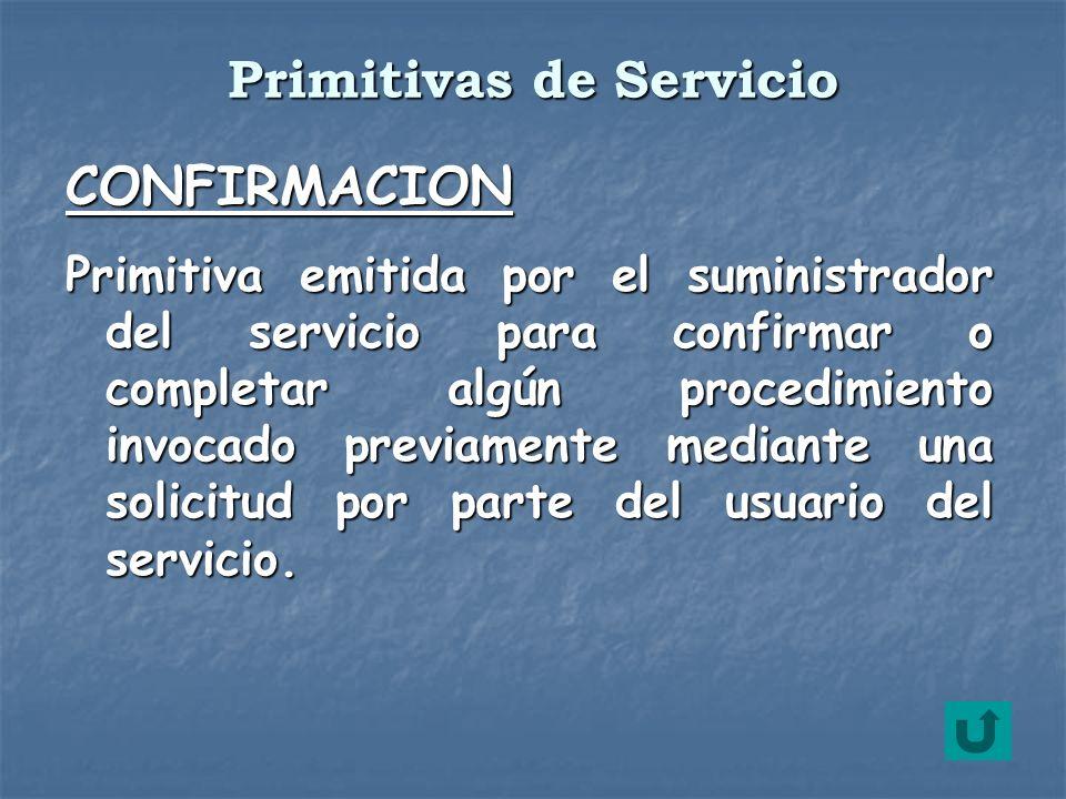 CONFIRMACION Primitiva emitida por el suministrador del servicio para confirmar o completar algún procedimiento invocado previamente mediante una soli