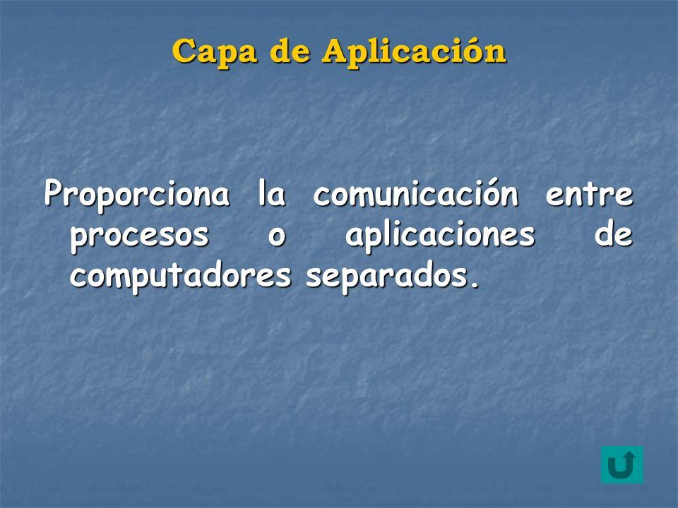 Proporciona la comunicación entre procesos o aplicaciones de computadores separados. Capa de Aplicación