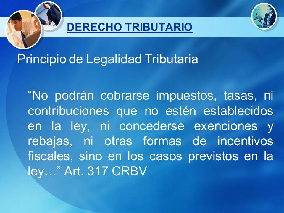 Principio de Legalidad Tributaria No podrán cobrarse impuestos, tasas, ni contribuciones que no estén establecidos en la ley, ni concederse exenciones