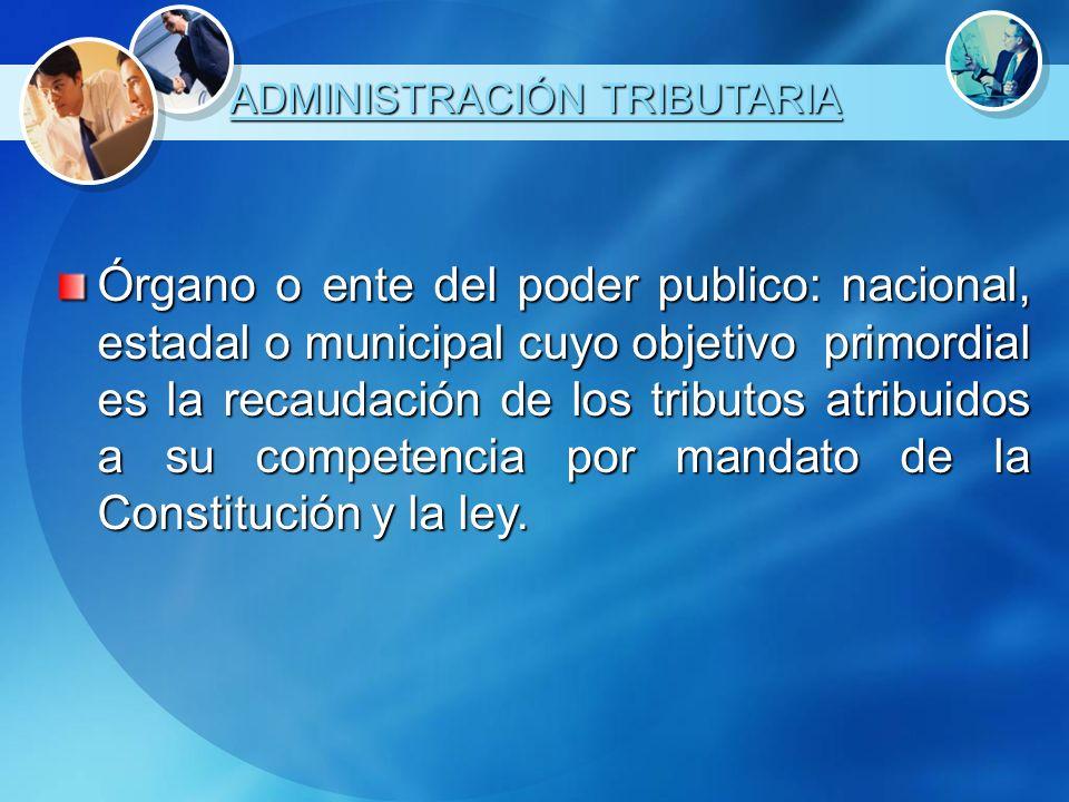 ADMINISTRACIÓN TRIBUTARIA Órgano o ente del poder publico: nacional, estadal o municipal cuyo objetivo primordial es la recaudación de los tributos at