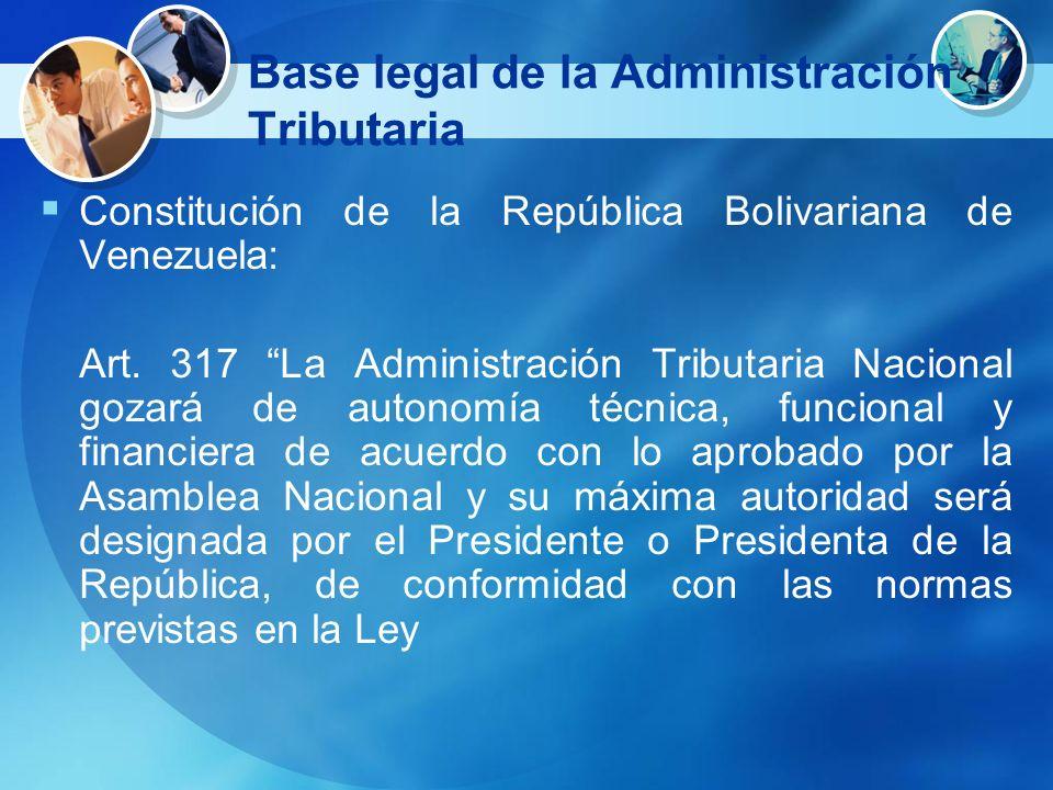 Base legal de la Administración Tributaria Constitución de la República Bolivariana de Venezuela: Art. 317 La Administración Tributaria Nacional gozar