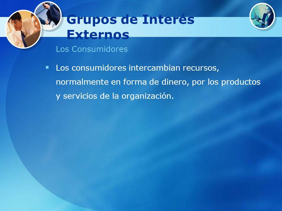 Grupos de Interés Externos Los Consumidores Los consumidores intercambian recursos, normalmente en forma de dinero, por los productos y servicios de l