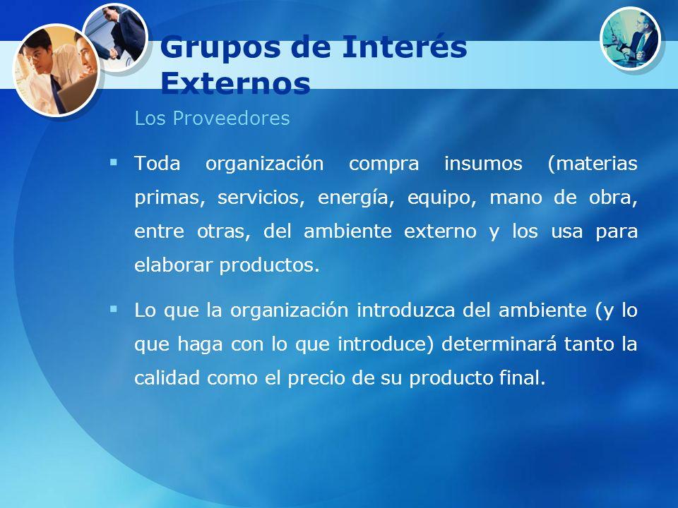 Grupos de Interés Externos Los Proveedores Toda organización compra insumos (materias primas, servicios, energía, equipo, mano de obra, entre otras, d