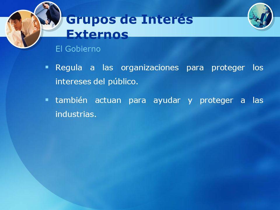 Grupos de Interés Externos El Gobierno Regula a las organizaciones para proteger los intereses del público. también actuan para ayudar y proteger a la