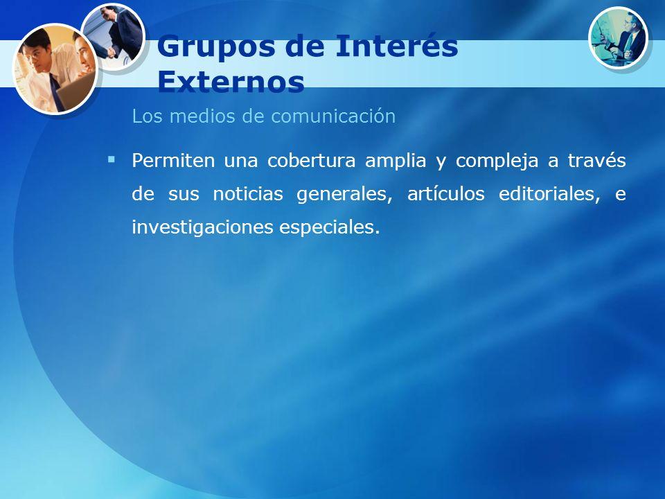 Grupos de Interés Externos Los medios de comunicación Permiten una cobertura amplia y compleja a través de sus noticias generales, artículos editorial