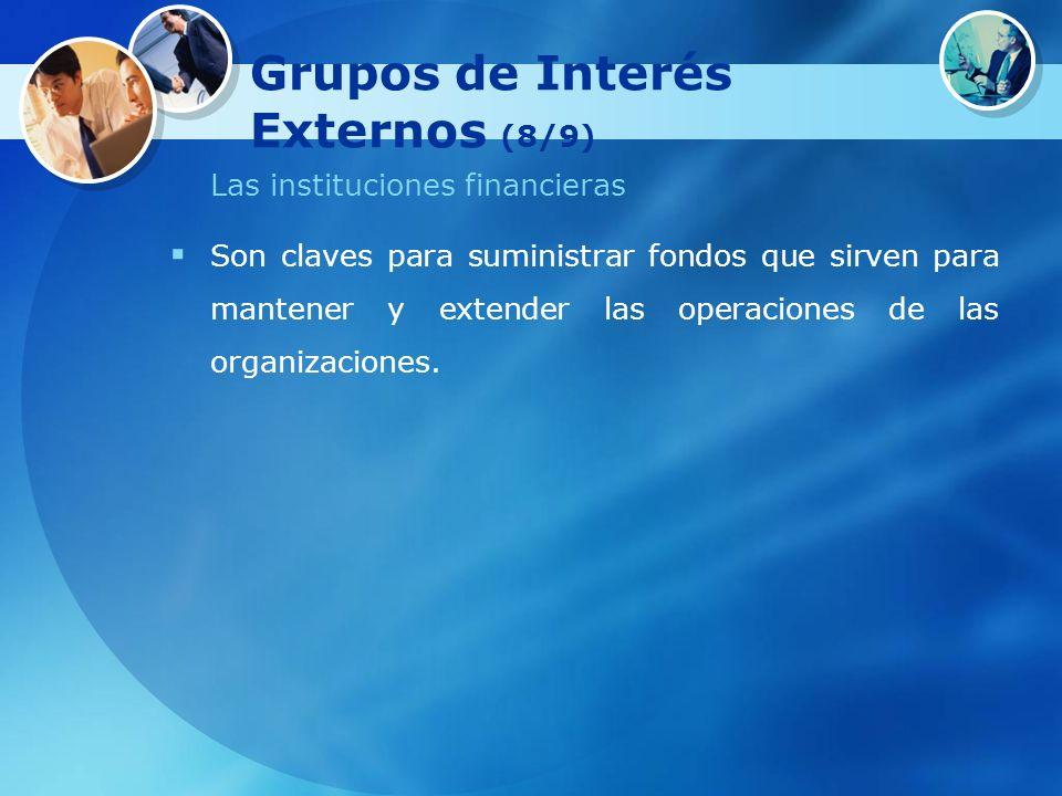 Grupos de Interés Externos (8/9) Las instituciones financieras Son claves para suministrar fondos que sirven para mantener y extender las operaciones