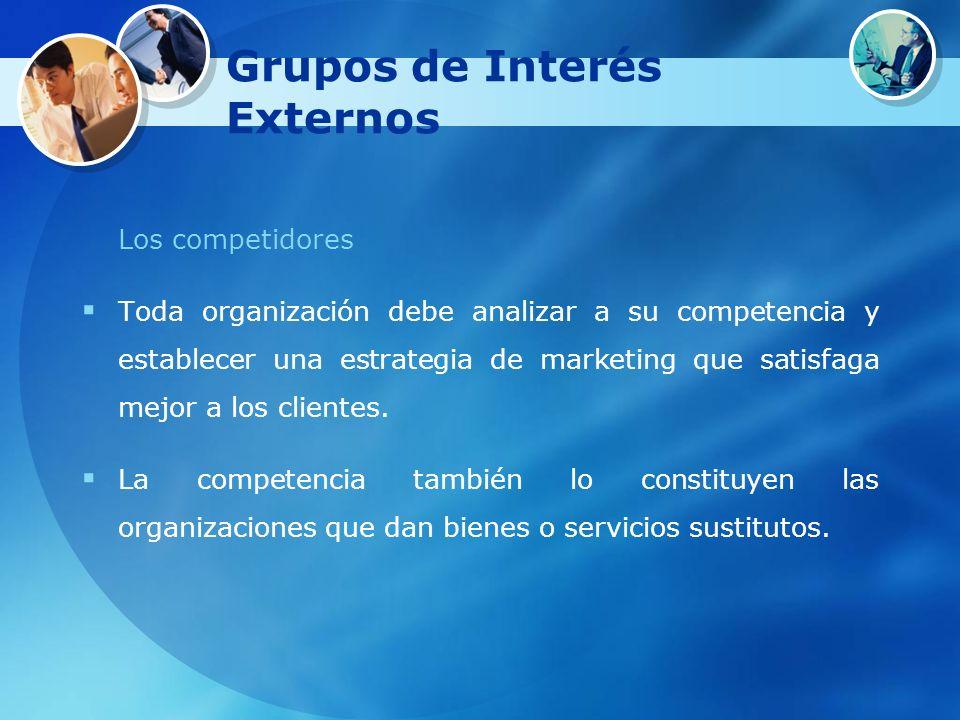 Grupos de Interés Externos Los competidores Toda organización debe analizar a su competencia y establecer una estrategia de marketing que satisfaga me