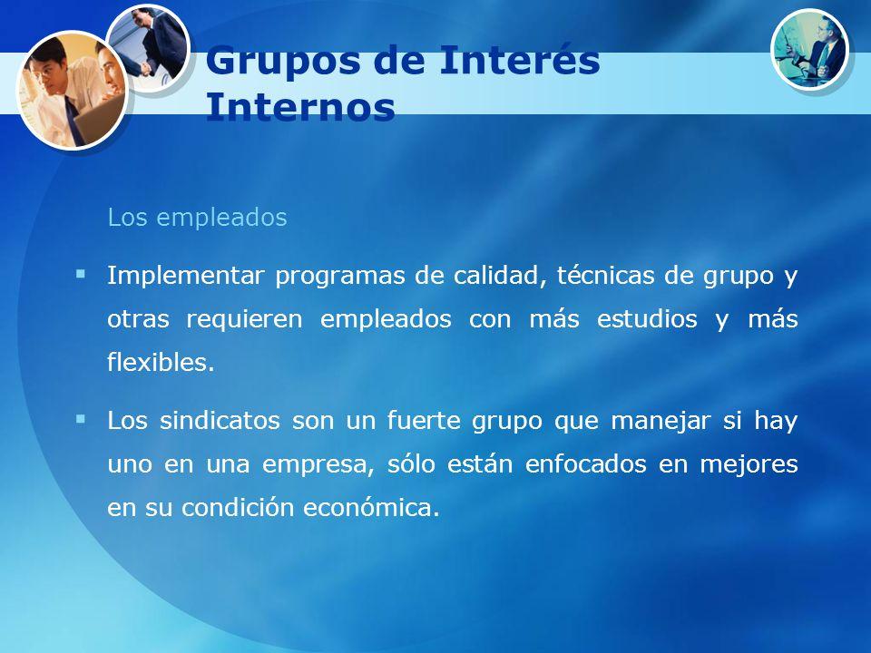 Grupos de Interés Internos Los empleados Implementar programas de calidad, técnicas de grupo y otras requieren empleados con más estudios y más flexib