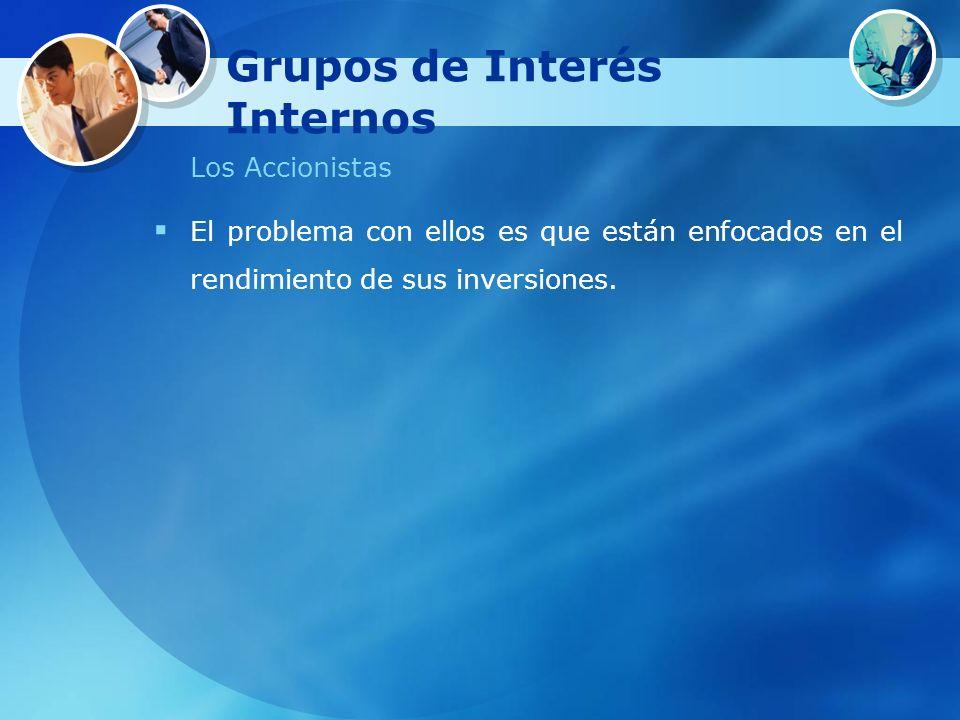 Grupos de Interés Internos Los Accionistas El problema con ellos es que están enfocados en el rendimiento de sus inversiones.