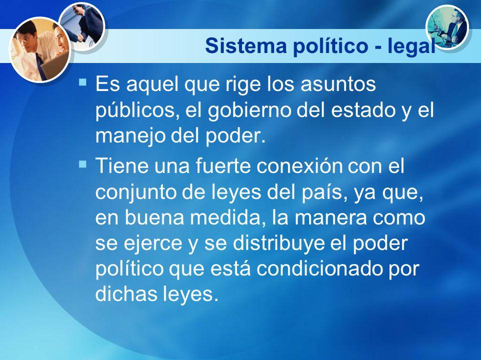 Sistema político - legal Es aquel que rige los asuntos públicos, el gobierno del estado y el manejo del poder. Tiene una fuerte conexión con el conjun
