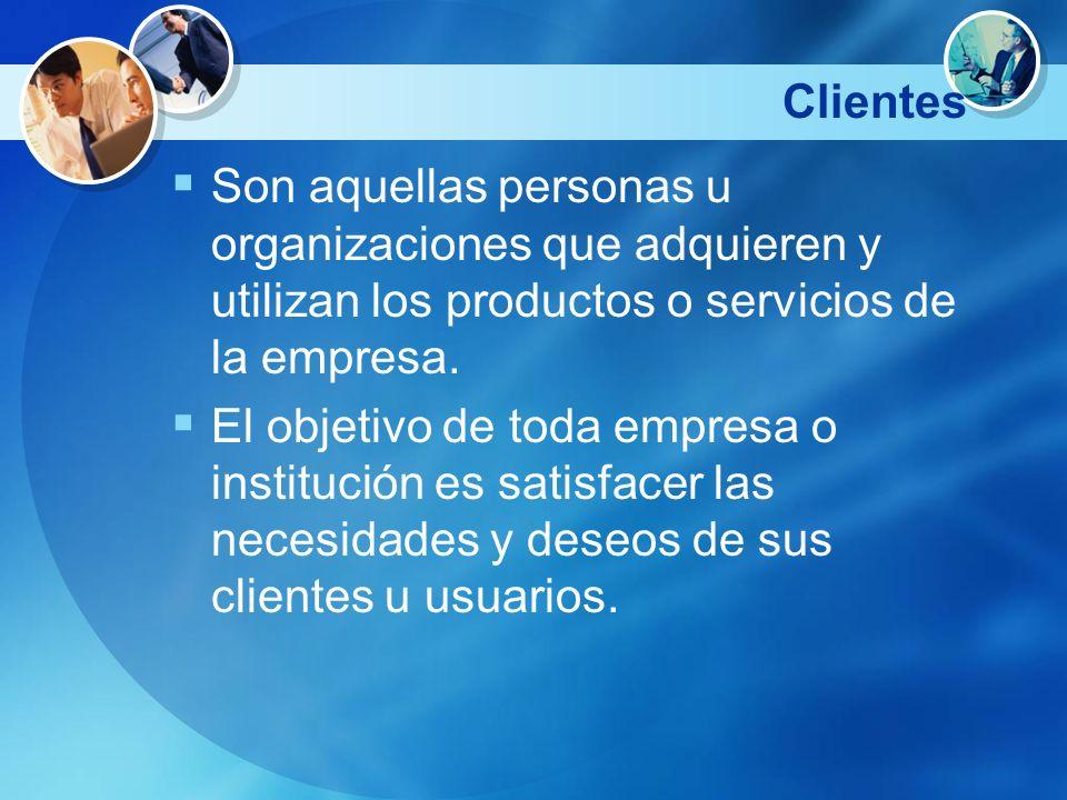 Clientes Son aquellas personas u organizaciones que adquieren y utilizan los productos o servicios de la empresa. El objetivo de toda empresa o instit
