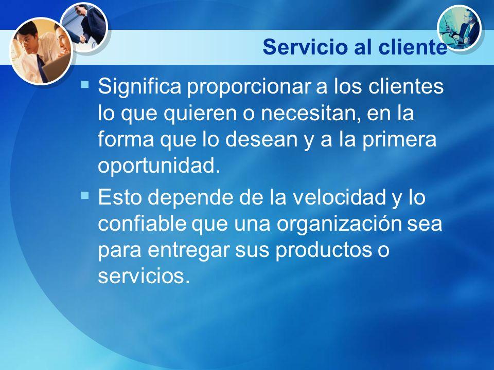 Servicio al cliente Significa proporcionar a los clientes lo que quieren o necesitan, en la forma que lo desean y a la primera oportunidad. Esto depen