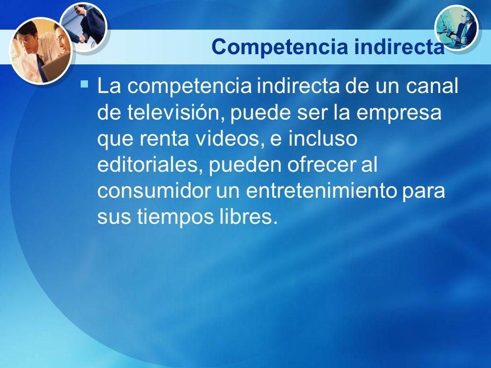 Competencia indirecta La competencia indirecta de un canal de televisión, puede ser la empresa que renta videos, e incluso editoriales, pueden ofrecer