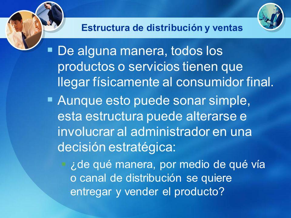 Estructura de distribución y ventas De alguna manera, todos los productos o servicios tienen que llegar físicamente al consumidor final. Aunque esto p