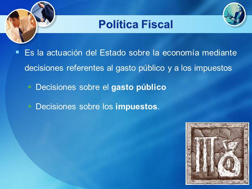 Política Fiscal Es la actuación del Estado sobre la economía mediante decisiones referentes al gasto público y a los impuestos Decisiones sobre el gas