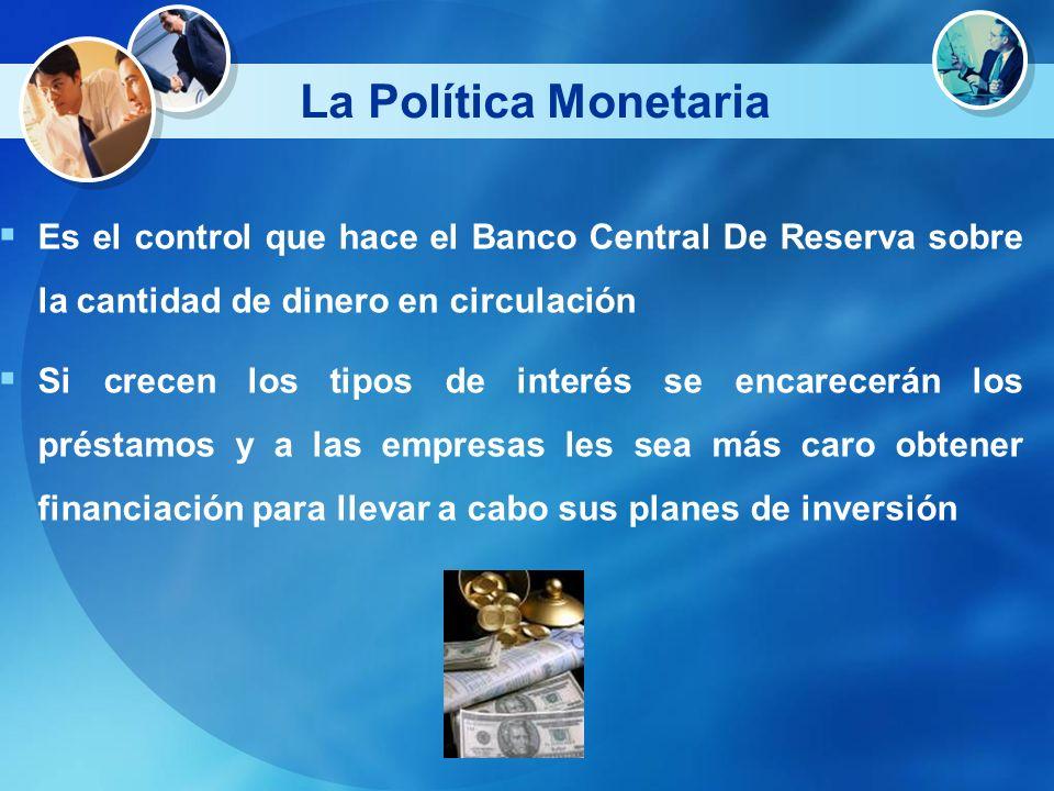 La Política Monetaria Es el control que hace el Banco Central De Reserva sobre la cantidad de dinero en circulación Si crecen los tipos de interés se