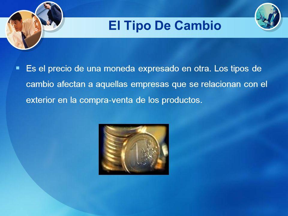 El Tipo De Cambio Es el precio de una moneda expresado en otra. Los tipos de cambio afectan a aquellas empresas que se relacionan con el exterior en l