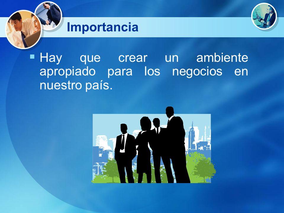 Importancia Hay que crear un ambiente apropiado para los negocios en nuestro país.