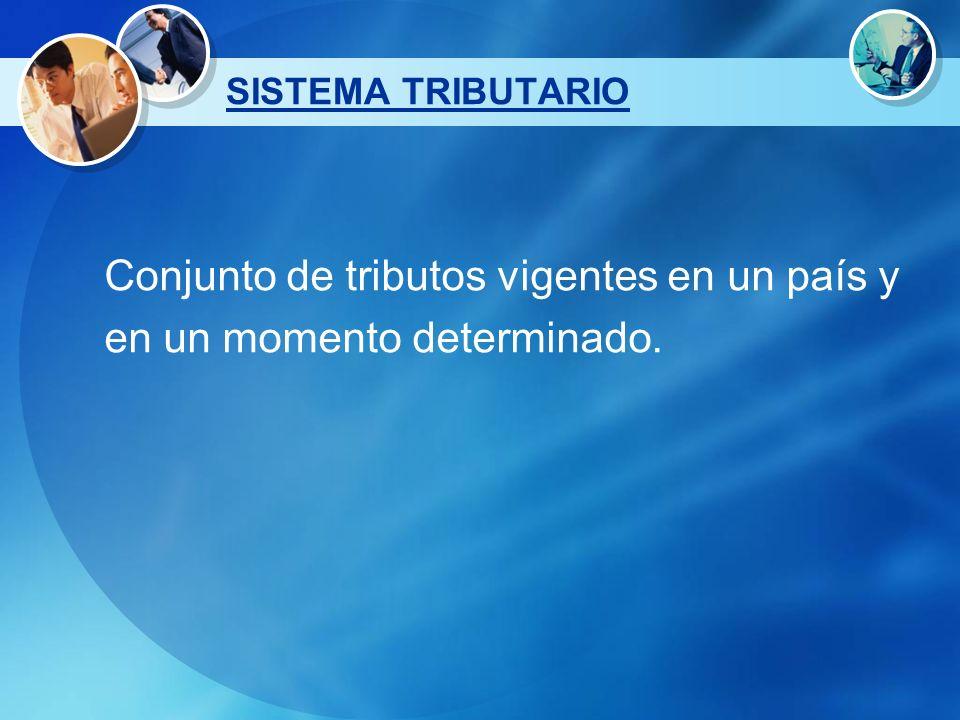 SISTEMA TRIBUTARIO Conjunto de tributos vigentes en un país y en un momento determinado.