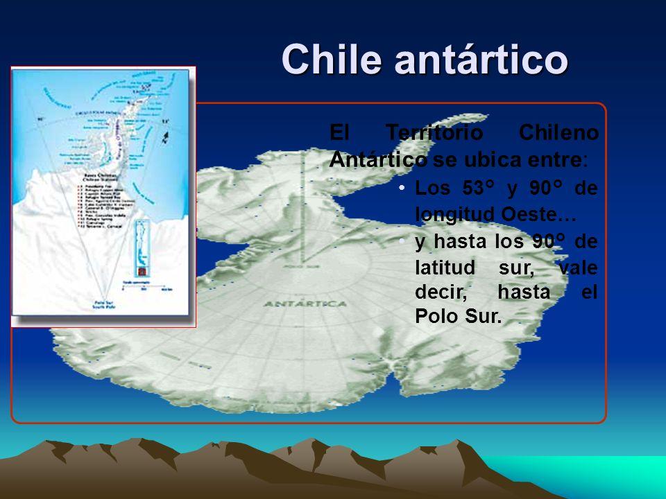 Chile antártico El Territorio Chileno Antártico se ubica entre: Los 53° y 90° de longitud Oeste… y hasta los 90° de latitud sur, vale decir, hasta el Polo Sur.