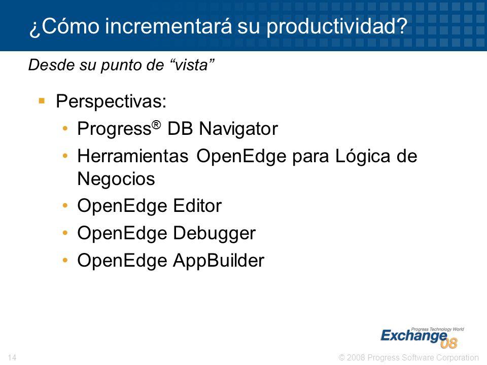© 2008 Progress Software Corporation14 ¿Cómo incrementará su productividad? Perspectivas: Progress ® DB Navigator Herramientas OpenEdge para Lógica de