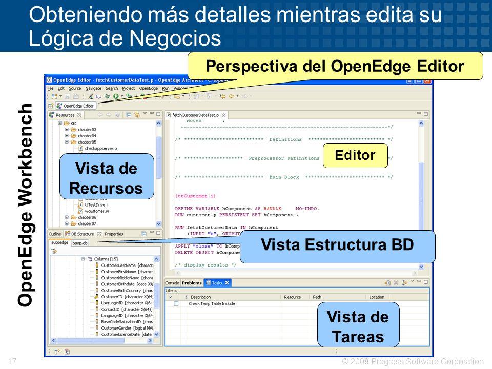 © 2008 Progress Software Corporation17 Obteniendo más detalles mientras edita su Lógica de Negocios Vista de Recursos Editor Vista Estructura BD Vista
