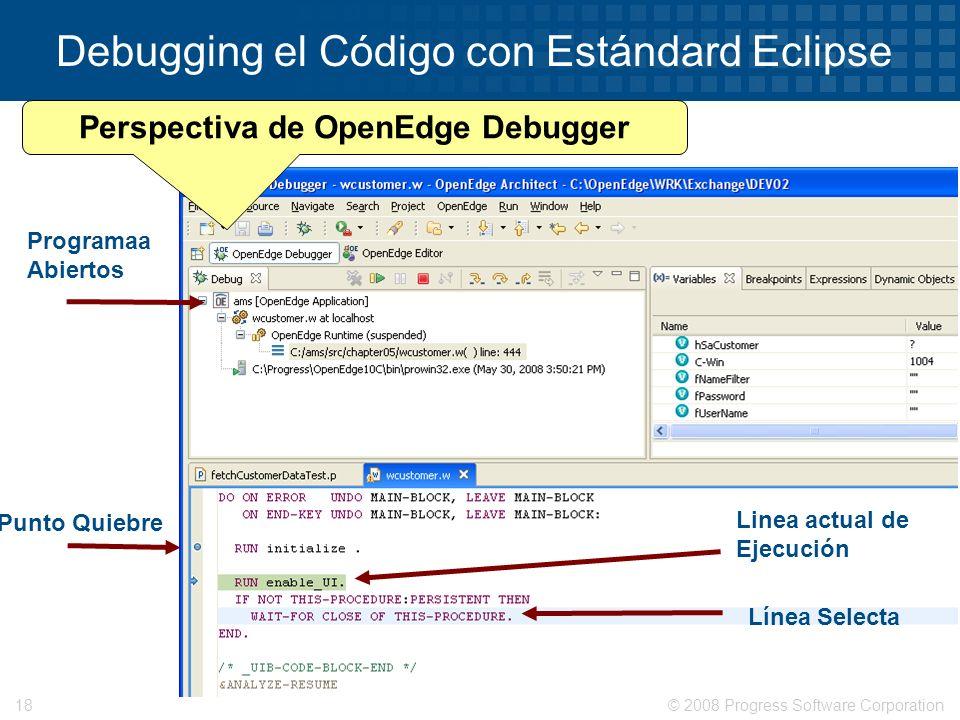© 2008 Progress Software Corporation18 Debugging el Código con Estándard Eclipse Linea actual de Ejecución Programaa Abiertos Línea Selecta Punto Quie