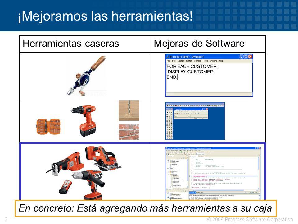 © 2008 Progress Software Corporation3 ¡Mejoramos las herramientas! Herramientas caserasMejoras de Software En concreto: Está agregando más herramienta