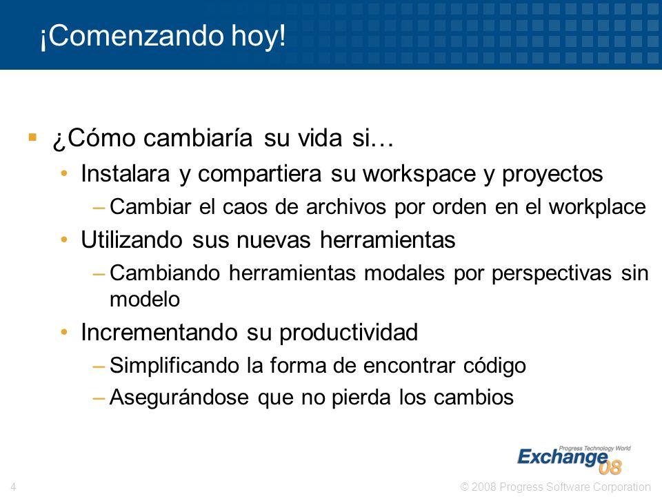 © 2008 Progress Software Corporation4 ¡Comenzando hoy! ¿Cómo cambiaría su vida si… Instalara y compartiera su workspace y proyectos –Cambiar el caos d