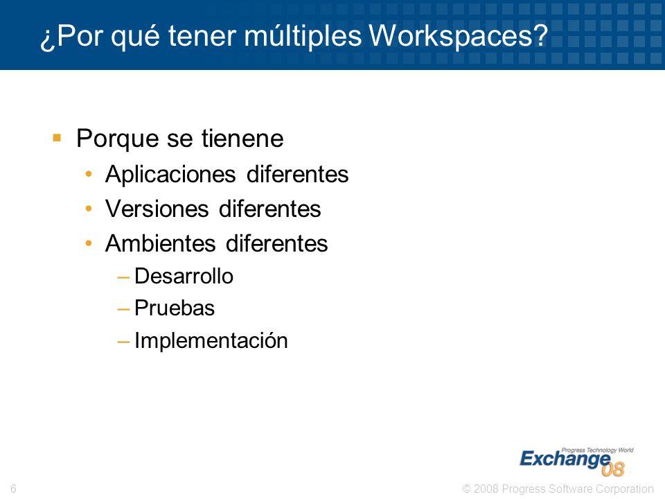 © 2008 Progress Software Corporation6 ¿Por qué tener múltiples Workspaces? Porque se tienene Aplicaciones diferentes Versiones diferentes Ambientes di