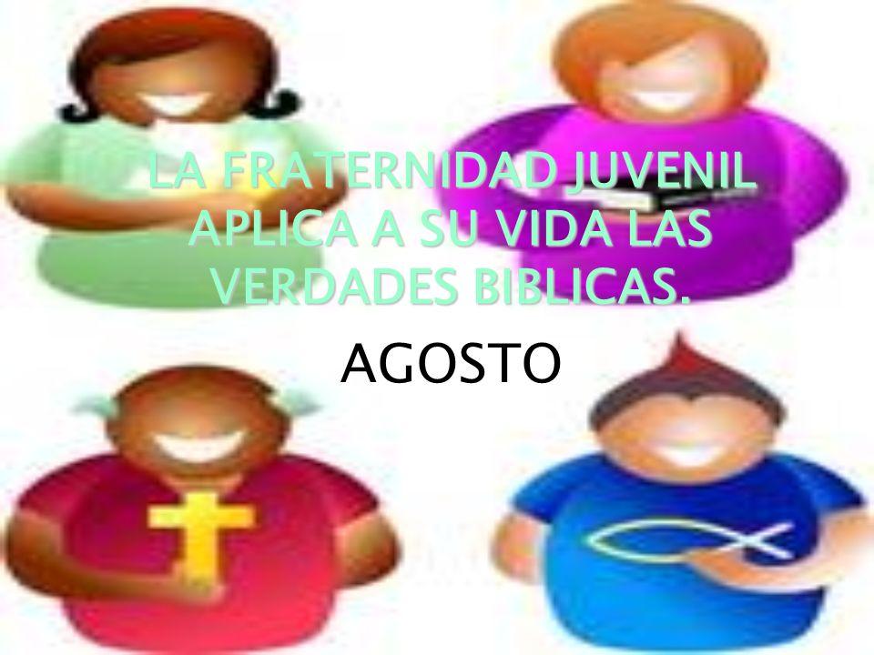 LA FRATERNIDAD LA FRATERNIDAD JUVENIL APLICA A SU VIDA LAS VERDADES BIBLICAS. AGOSTO