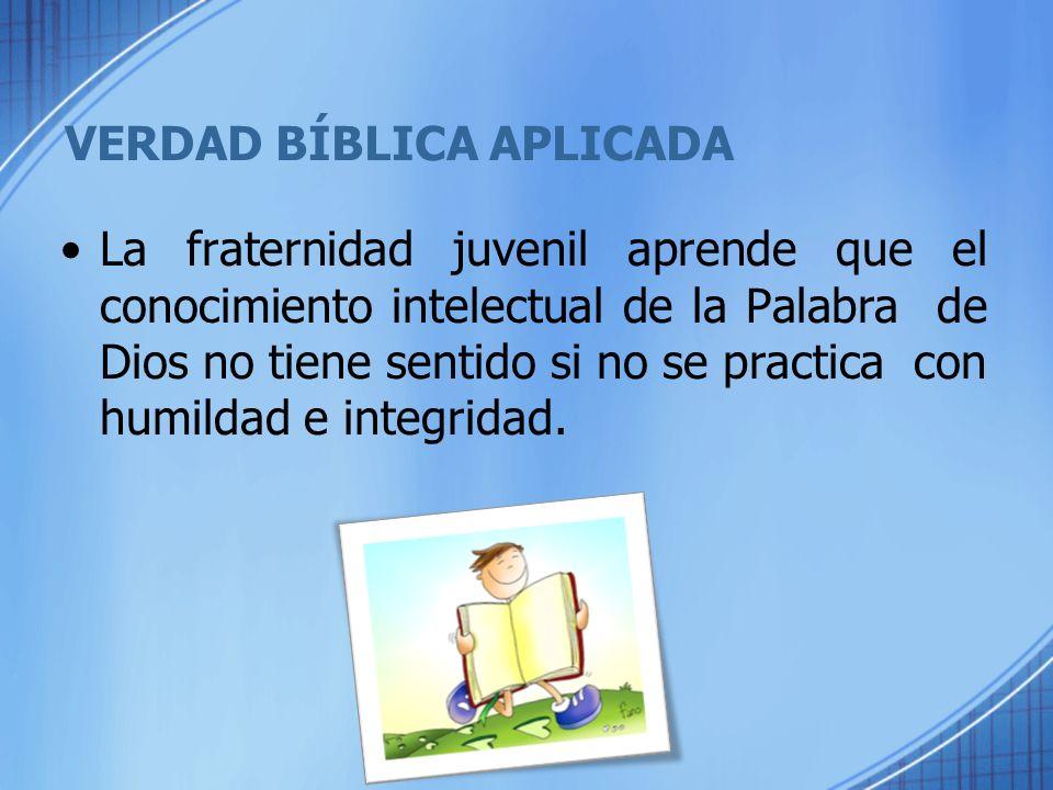 VERDAD BÍBLICA APLICADA La fraternidad juvenil aprende que el conocimiento intelectual de la Palabra de Dios no tiene sentido si no se practica con hu