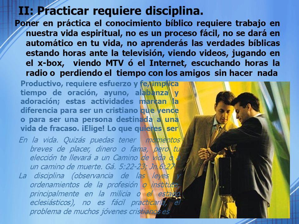 II: Practicar requiere disciplina. Poner en práctica el conocimiento bíblico requiere trabajo en nuestra vida espiritual, no es un proceso fácil, no s