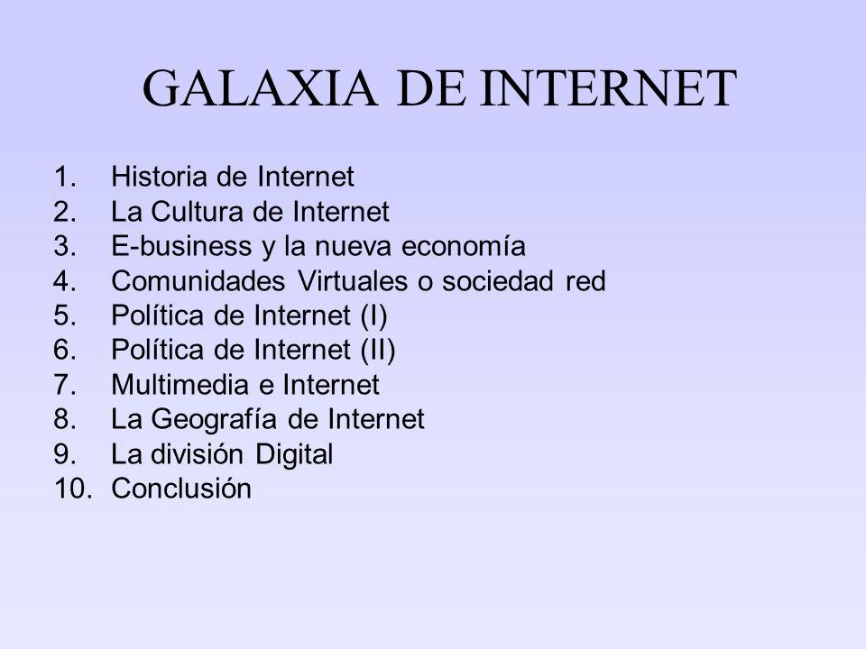 GALAXIA DE INTERNET 1.Historia de Internet 2.La Cultura de Internet 3.E-business y la nueva economía 4.Comunidades Virtuales o sociedad red 5.Política