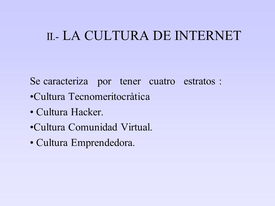 II.- LA CULTURA DE INTERNET Se caracteriza por tener cuatro estratos : Cultura Tecnomeritocràtica Cultura Hacker. Cultura Comunidad Virtual. Cultura E
