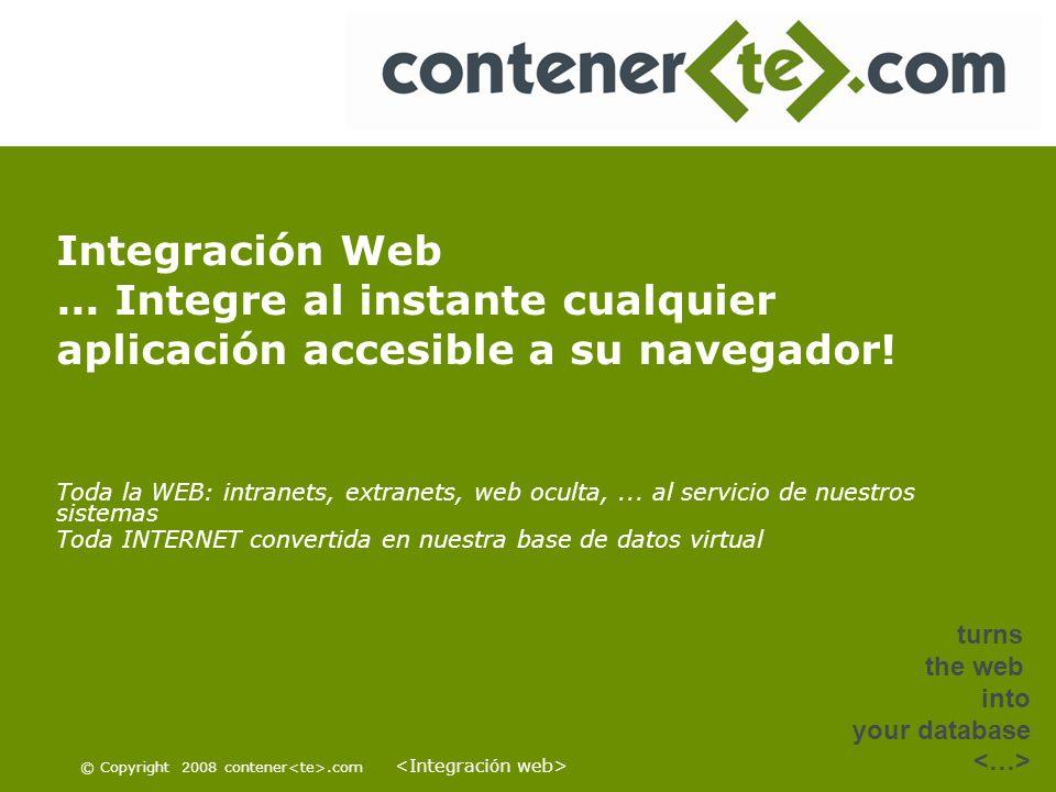 © Copyright 2008 contener.com turns the web into your database Integración Web... Integre al instante cualquier aplicación accesible a su navegador! T