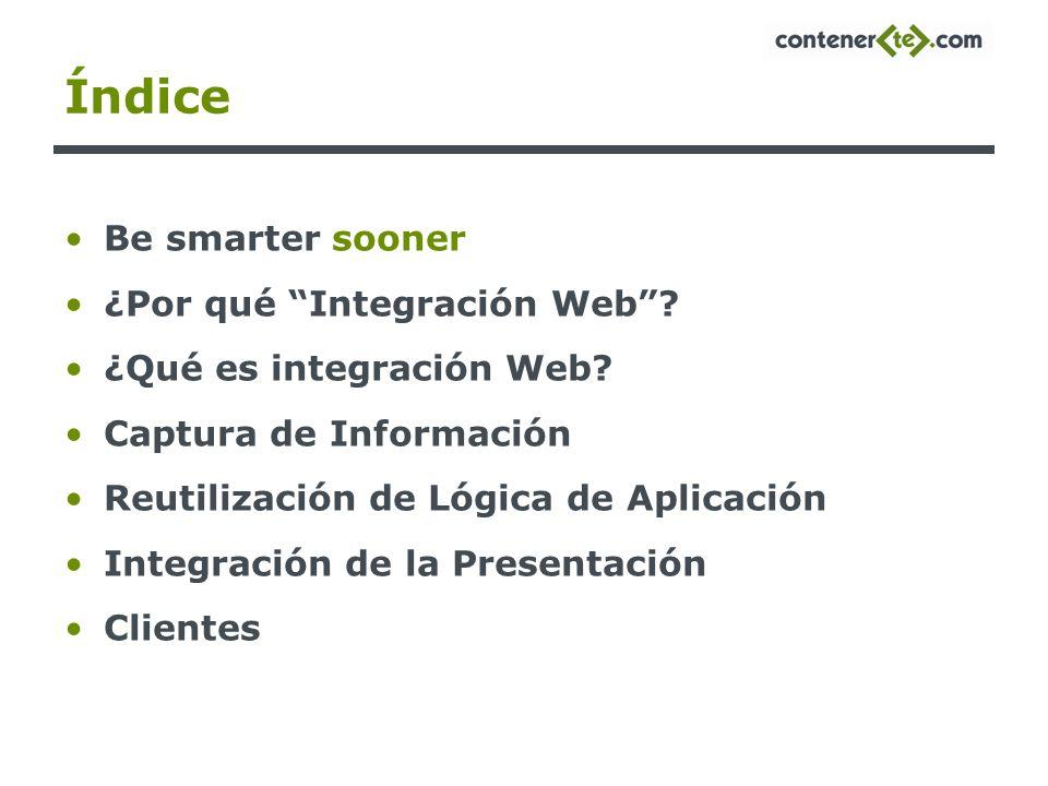 Índice Be smarter sooner ¿Por qué Integración Web? ¿Qué es integración Web? Captura de Información Reutilización de Lógica de Aplicación Integración d