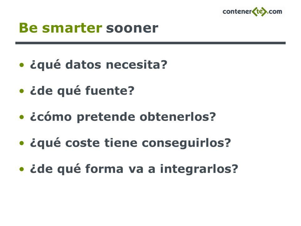 Be smarter sooner ¿qué datos necesita? ¿de qué fuente? ¿cómo pretende obtenerlos? ¿qué coste tiene conseguirlos? ¿de qué forma va a integrarlos?