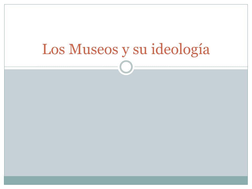 Papel de los museos nacionales Museo => sitio virtual => contribución al proceso de constitución de un estado y de la nación: madre patria creación de la identidad