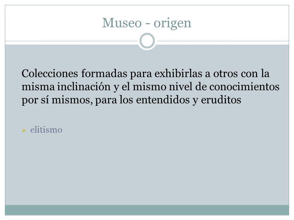 Museo - origen Colecciones formadas para exhibirlas a otros con la misma inclinación y el mismo nivel de conocimientos por sí mismos, para los entendi