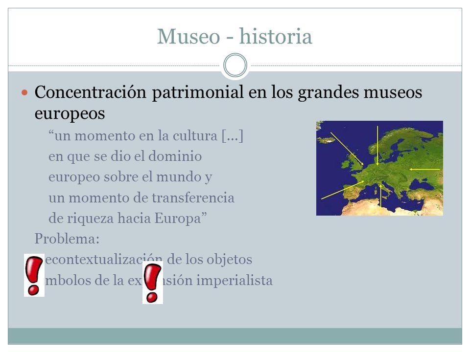 Museo - historia Concentración patrimonial en los grandes museos europeos un momento en la cultura [...] en que se dio el dominio europeo sobre el mun